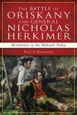 The Battle of Oriskany and General Nicholas Herkimer: Revolution in the Mohawk Valley