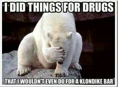 I did things for drugs I wouldn't even do for a Klondike Bar