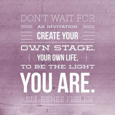 Don't wait for an invitation. Create your own stage, your own Life, to be the Light you Are.  - Jill Renee Feeler