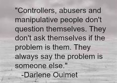 Controlers, abusers and manipulative people don't question themselves, they blame others ~ Darlene Oiumet