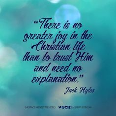 There is no greater joy in the Christian life than to trust Him and need no explanation. - Jack Hyles #InGraceMinistries #IGM #NASB #AnnWhite #Church #Christian #Christ #theBible #theGospel #7StepstoCourage #blessing #inspirational #truthoftheday #verseoftheday #godislove #powerofprayer #kingofkings #jesusisgod #prayerworks #salvation #savedbygrace #devotional #encourage #ministry #livestyle #neveralone #s4s