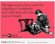 Marriage is just a fancy word for adopting an overgrown man child who can't take care of himself.