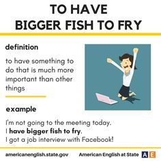 Expression: to have bigger fish to fry