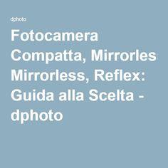Fotocamera Compatta, Mirrorless, Reflex: Guida alla Scelta - dphoto