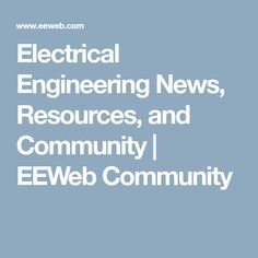 Electrical Engineering News, Resources, and Community | EEWeb Community