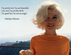 perfectly me..I'm pretty, but I'm not beautiful. I sin, but I'm not the devil. I'm good, but I'm not an angel. ~ Marilyn Monroe
