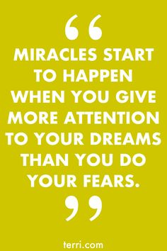 MIRACLES START TO HAPPEN WHEN YOU GIVE MORE ATTENTION TO YOUR DREAMS THAN YOU DO YOUR FEARS. For more weekly podcast, motivational quotes and success tips, follow Terri Savelle Foy on Pinterest!