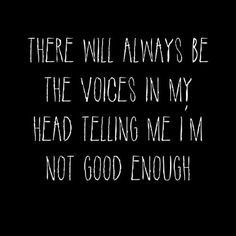 There will always be voices in my head telling me I'm not good enough. Sad Quotes, Quotes To Live By, Life Quotes, My Demons, Depression Quotes, Describe Me, Not Good Enough, Way Of Life, How I Feel