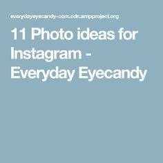 11 Photo ideas for Instagram - Everyday Eyecandy