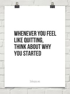 Whenever you feel like quitting, think about why you started