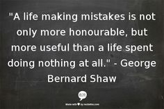 """A life making mistakes is not only more honourable, but more useful than a life spent doing nothing at all."" - George Bernard Shaw"
