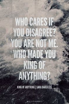 Who cares if you disagree? You are not me. Who made you king of anything? - King of Anything | Sara Bareilles | Maan made this with Spoken.ly