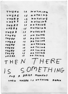 """There is nothing x n THEN THERE IS SOMETHING for a bried moment then there is nothing again"" - David Shrigley"