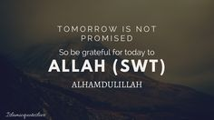 Tomorrow is not Promised so be grateful for today to ALLAH  (SWT) Alhamdulillah.