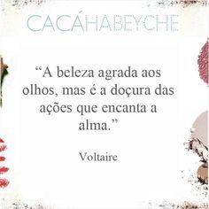 """""""A beleza agrada aos olhos, mas é a doçura das ações que encanta a alma."""" Frase para levar para toda a vida do filósofo iluminista francês Voltaire. #beautyquotes #cacahabeyche #cacamakeup  #belezadedentroprafora"""