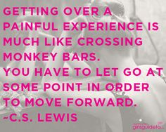 Getting over a painful experience is much like crossing monkey bars. You have to let go at some point in order to move forward.  ~C.S. Lewis