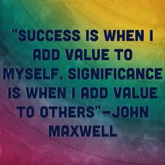 """""""Success is when I add value to myself.  Significance is when I add value to others,"""" ~ John Maxwell"""