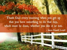 Thank God every morning when you get up that you have something to do that day, which must be done, whether you like it or not. - James Russell Lowell