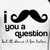 I Mustache You A Question, But I'll Shave it For Later    @Tyler Nielsen we NEED this shirt!!