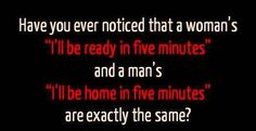"""Have you ever noticed that a woman's """"I'll be ready in five minutes"""" and a man's """"I'll be home in five minutes"""" are exactly the same?"""