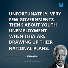 Unfortunately, very few governments think about youth unemployment when they are drawing up their national plans. Kofi Annan Quotes about Youth Unemployment - Udyomitra