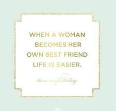 """""""When a woman becomes her own best friend, life is easier.""""  —Diane von Furstenburg"""