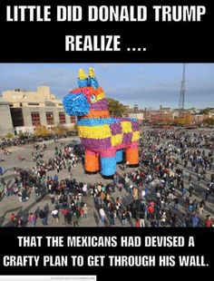 Little did Donald Trump realize... that the Mexicans had devised a crafty plan to get through his wall.