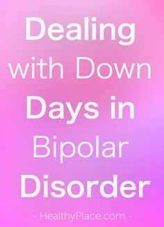 """Everyone has ups and downs but in bipolar they are exaggerated. Here's how to deal with down days in bipolar even if it feels like there are no ups."" www.HealthyPlace.com"