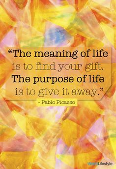 """""""The meaning of life is to find your gift. The purpose of life is to give it away."""" - Pablo Picasso"""
