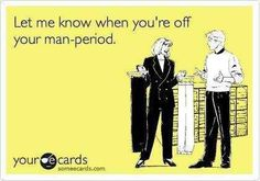 MAN PERIODS, known to be worse than a women's pms. Not my favorite time to be with a dude!