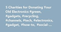 5 Charities for Donating Your Old Electronics #green, #gadgets, #recycling, #channels, #tech, #electronics, #gadget, #how-to, #social-good, #donate http://broadband.nef2.com/5-charities-for-donating-your-old-electronics-green-gadgets-recycling-channels-tech-electronics-gadget-how-to-social-good-donate/  # Mashable 5 Charities for Donating Your Old Electronics Consumer electronics, a broad category that includes TVs, computers, audio devices, phones and other related devices, currently…