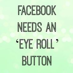 All social media needs an eye roll button! Facebook Humor, Facebook Quotes, Facebook Drama, Favorite Quotes, Best Quotes, Funny Quotes, Life Quotes, Sarcastic Quotes, Favorite Things