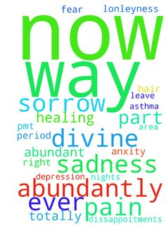 totally abundant divine healing in every way part of - totally abundant divine healing in every way part of me now in jesus name asthma all depression all heaviness all sadness all sorrow all weakness sleepless nights thin hair all anxity all worry all fear all oppression every sickness all pmt bad period pains leave me permantly now in jesus name I declare in jesus name every all hurt all pain all sadness all sorrow all misery all lonleyness all rejection all every dissappoitments I have…