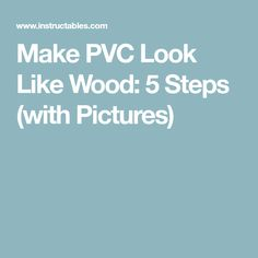 Make PVC Look Like Wood: 5 Steps (with Pictures)