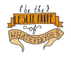 be the Leslie Knope of whatever you do. (but only if I get a Ben Wyatt with it!)