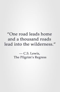 """""""One road leads home and a thousand roads lead into the wilderness."""" ― C.S. Lewis, The Pilgrim's Regress"""