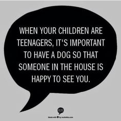 Quote for parents of teenagers and dogs :-)                                                                                                                                                                                 More
