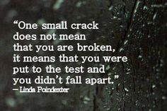 """One small crack does not mean that you are broken, it means that you were put to the test and you didn't fall apart."" -Linda Poindexter"