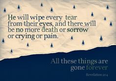 I'm ready, the pain of losing her is too much to bear. This really is one of my favorite scriptures: he will wipe every tear from their eyes...