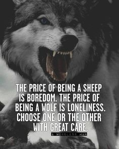 The price of being a sheep is boredom. The price of a wolf is loneliness. Choose one or the other with great care.