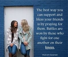 The best kind of friend you can ever have is a friend who prays for you.  A little time spent interceding for your friends can go a long way. So pray for your friends. Pray about your friends. And pray with your friends. There is great power in prayer when you bring each others burdens before God and lift one another up in prayer.