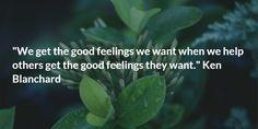 """We get the good feelings we want when we help others get the good feelings they want."" Ken Blanchard"