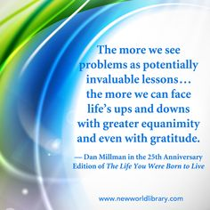 """""""The more we see problems as potentially invaluable lessons... the more we can face life's ups and downs with greater equanimity and even with gratitude."""" ~ Dan Millman in the 25th Anniversary Edition of THE LIFE YOU WERE BORN TO LIVE, now available from New World Library"""