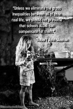 """Unless we eliminate the gross inequalities between all of us in real life, we should not presume that schools ALONE can compensate for them.""- Robert John Meehan"