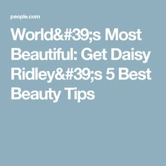 World's Most Beautiful: Get Daisy Ridley's 5 Best Beauty Tips