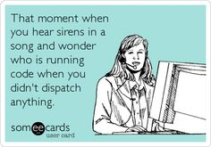 Free and Funny Workplace Ecard: That moment when you hear sirens in a song and wonder who is running code when you didn't dispatch anything. Create and send your own custom Workplace ecard. Dispatcher Quotes, Police Dispatcher, Cops Humor, Police Humor, Drunk Humor, Ecards Humor, Nurse Humor, Health Care Policy, No Kidding