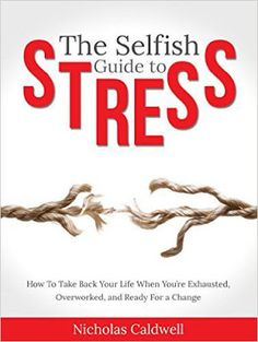 Free download The selfish guide to stress, how to take back your life when you're exhausted, overworked, and ready for a change by Nicholas Caldwell.
