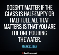 Doesn't matter if the glass is half-empty or half-full. All that matters is that you are the one pouring the water. - Mark Cuban