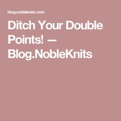 Ditch Your Double Points! — Blog.NobleKnits