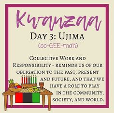 Day 3: Ujima    Third Principle - Ujima meaning Collective Work & Responsibility. We as people need to grow our community; work with our own, spend money with our own, work for our own and make the problems in our community all of our problems instead of individual problems. (teamwork makes the dream work).